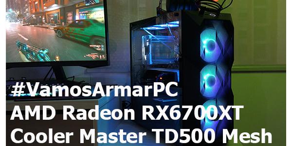 #VamosArmarPC – AMD Radeon RX 6700XT & Cooler Master TD500 Mesh